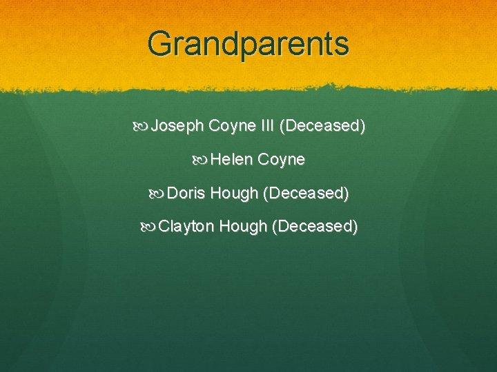Grandparents Joseph Coyne III (Deceased) Helen Coyne Doris Hough (Deceased) Clayton Hough (Deceased)
