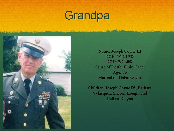 Grandpa Name: Joseph Coyne III DOB: 5/17/1938 DOD: 9/7/2008 Cause of Death: Brain Caner