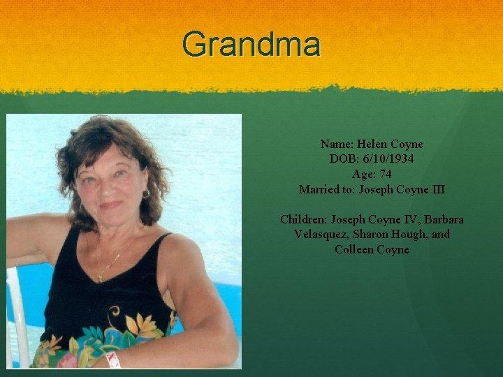 Grandma Name: Helen Coyne DOB: 6/10/1934 Age: 74 Married to: Joseph Coyne III Children: