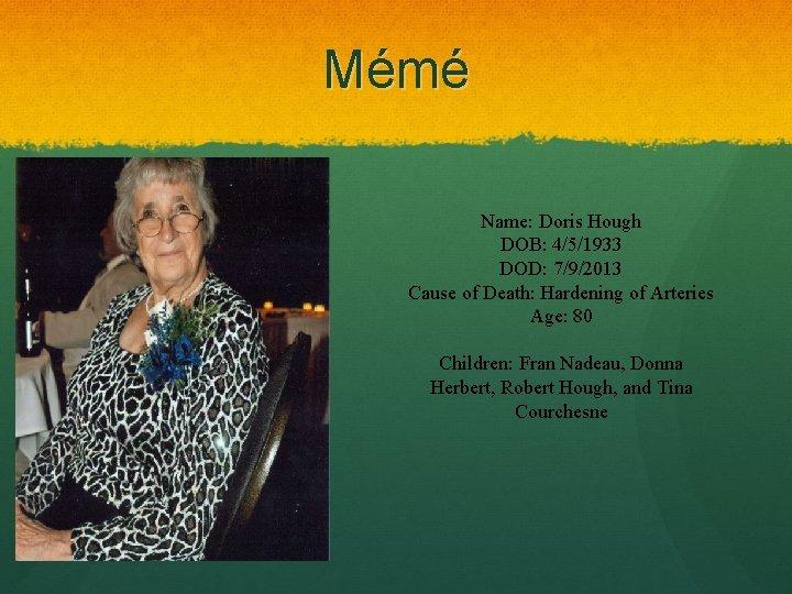 Mémé Name: Doris Hough DOB: 4/5/1933 DOD: 7/9/2013 Cause of Death: Hardening of Arteries