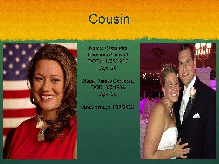 Cousin Name: Cassandra Corcoran (Cousin) DOB: 11/25/1987 Age: 26 Name: James Corcoran DOB: 8/2/1982