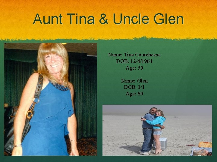 Aunt Tina & Uncle Glen Name: Tina Courchesne DOB: 12/4/1964 Age: 50 Name: Glen