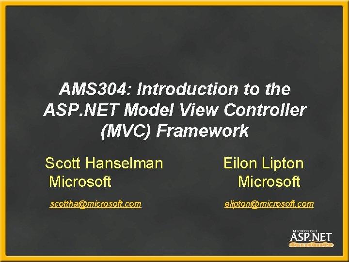 AMS 304: Introduction to the ASP. NET Model View Controller (MVC) Framework Scott Hanselman