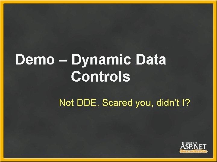 Demo – Dynamic Data Controls Not DDE. Scared you, didn't I?
