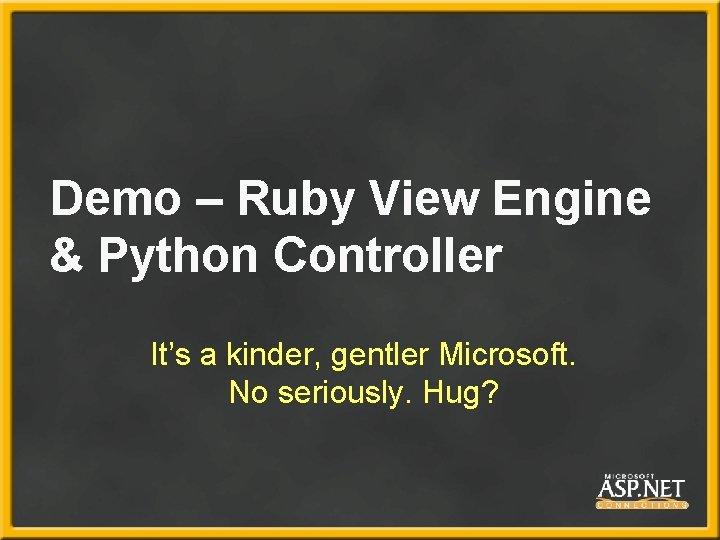 Demo – Ruby View Engine & Python Controller It's a kinder, gentler Microsoft. No