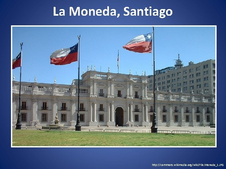 La Moneda, Santiago http: //commons. wikimedia. org/wiki/File: Moneda_1. JPG
