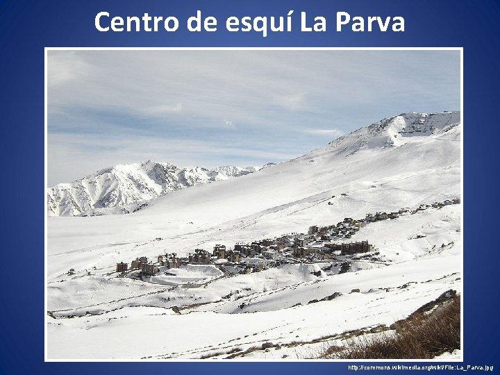 Centro de esquí La Parva http: //commons. wikimedia. org/wiki/File: La_Parva. jpg