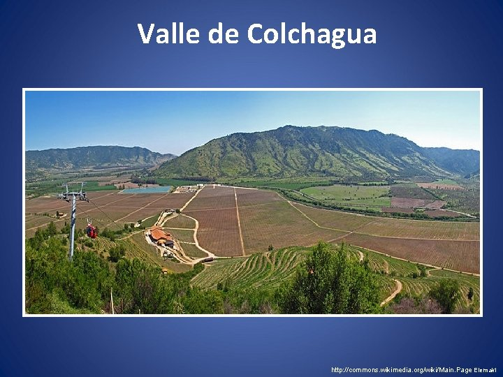 Valle de Colchagua http: //commons. wikimedia. org/wiki/Main. Page Elemakii