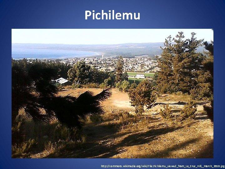 Pichilemu http: //commons. wikimedia. org/wiki/File: Pichilemu_viewed_from_La_Cruz_Hill, _March_2010. jpg