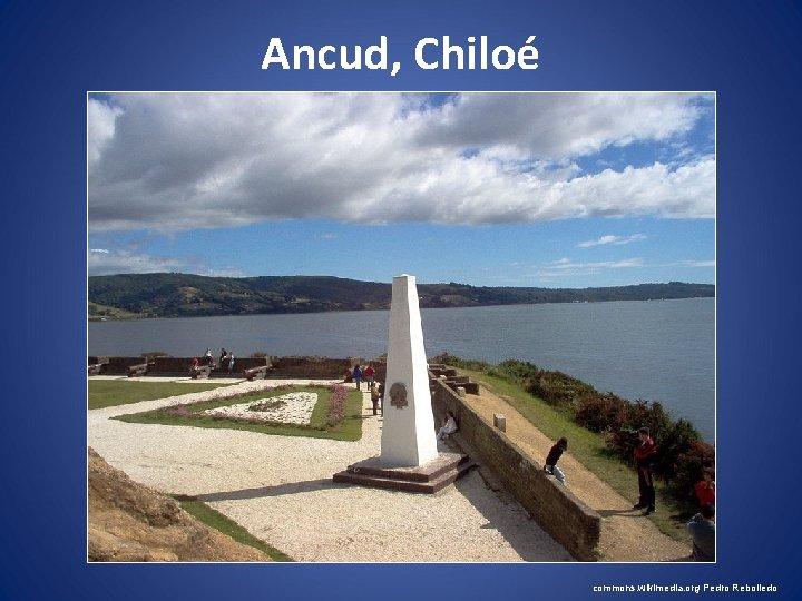 Ancud, Chiloé commons. wikimedia. org Pedro Rebolledo