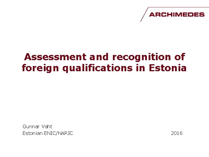 Assessment and recognition of foreign qualifications in Estonia Gunnar Vaht Estonian ENIC/NARIC 2016