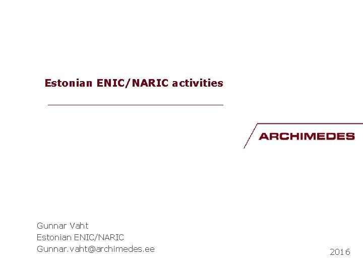 Estonian ENIC/NARIC activities __________________ Gunnar Vaht Estonian ENIC/NARIC Gunnar. vaht@archimedes. ee 2016