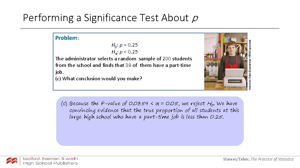 Performing a Significance Test About p Andersen Ross/Exactostock-1555/Superstock Problem: H 0: p = 0.