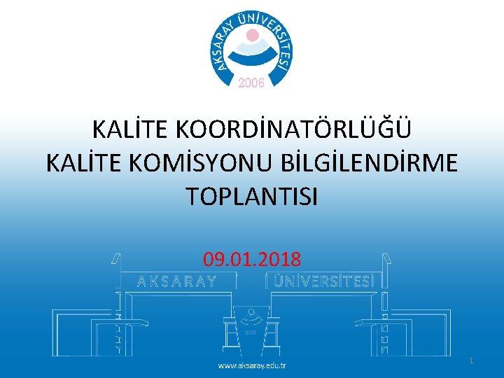 KALİTE KOORDİNATÖRLÜĞÜ KALİTE KOMİSYONU BİLGİLENDİRME TOPLANTISI 09. 01. 2018 1