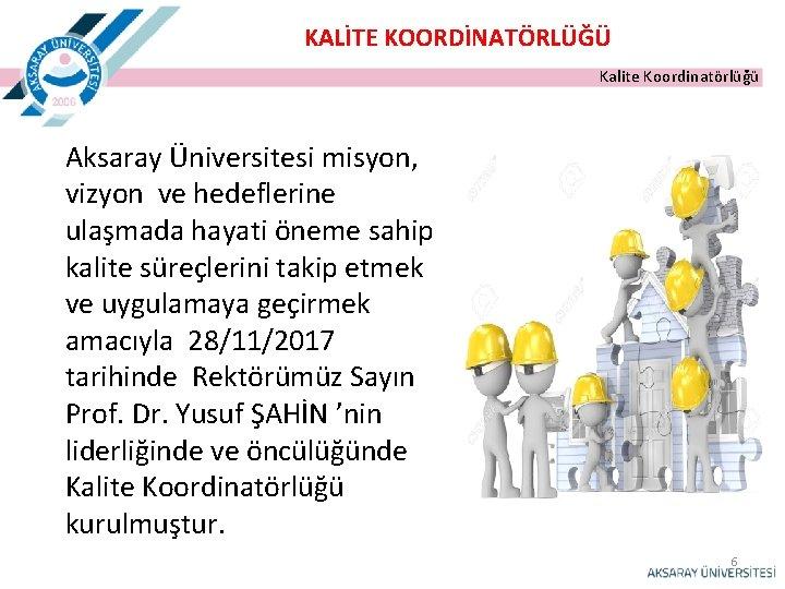 KALİTE KOORDİNATÖRLÜĞÜ Kalite Koordinatörlüğü Aksaray Üniversitesi misyon, vizyon ve hedeflerine ulaşmada hayati öneme sahip