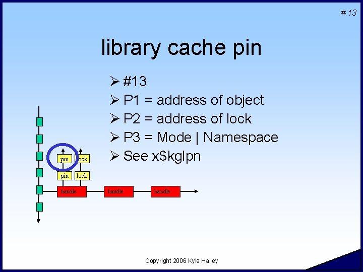 #. 13 library cache pin lock handle Ø #13 Ø P 1 = address