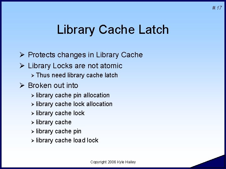#. 17 Library Cache Latch Ø Protects changes in Library Cache Ø Library Locks
