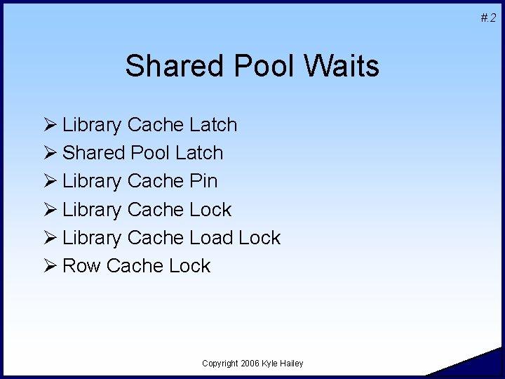 #. 2 Shared Pool Waits Ø Library Cache Latch Ø Shared Pool Latch Ø