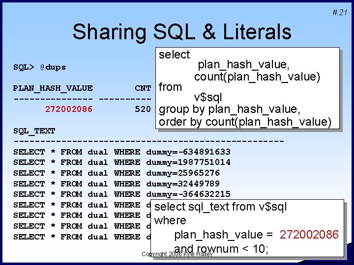 #. 21 Sharing SQL & Literals select SQL> @dups PLAN_HASH_VALUE CNT --------272002086 520 from