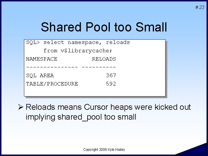 #. 23 Shared Pool too Small SQL> select namespace, reloads from v$librarycache; NAMESPACE RELOADS