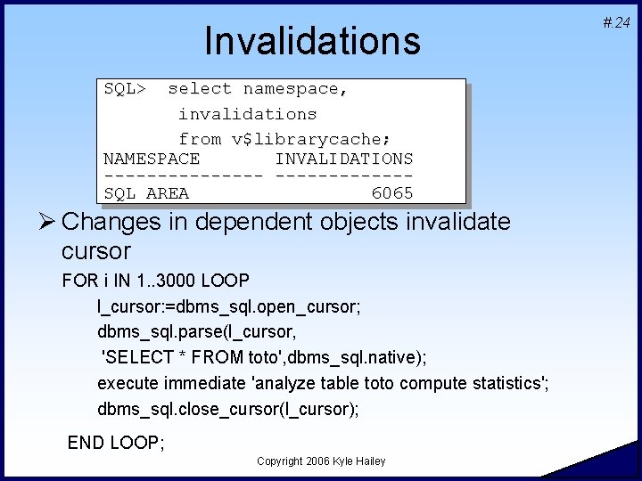 Invalidations SQL> select namespace, invalidations from v$librarycache; NAMESPACE INVALIDATIONS --------SQL AREA 6065 Ø Changes