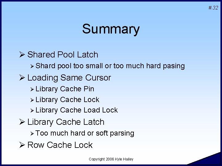 #. 32 Summary Ø Shared Pool Latch Ø Shard pool too small or too