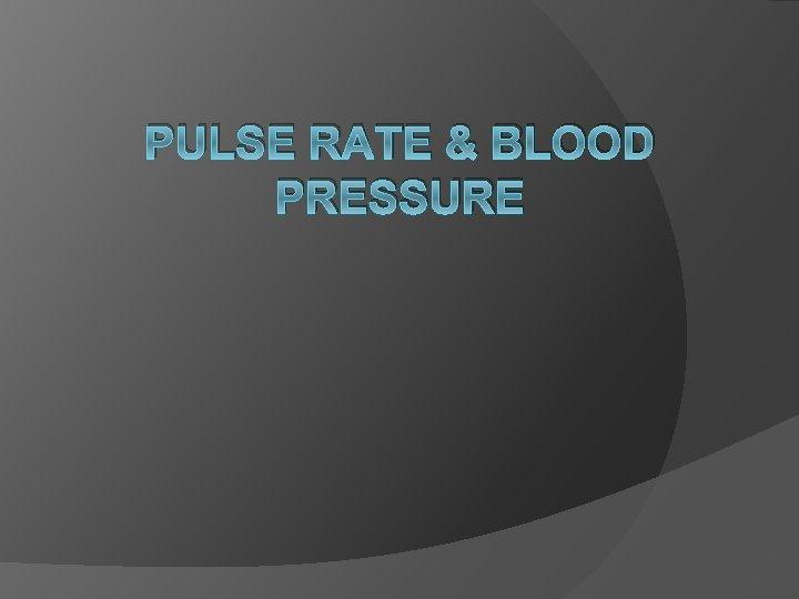 PULSE RATE & BLOOD PRESSURE