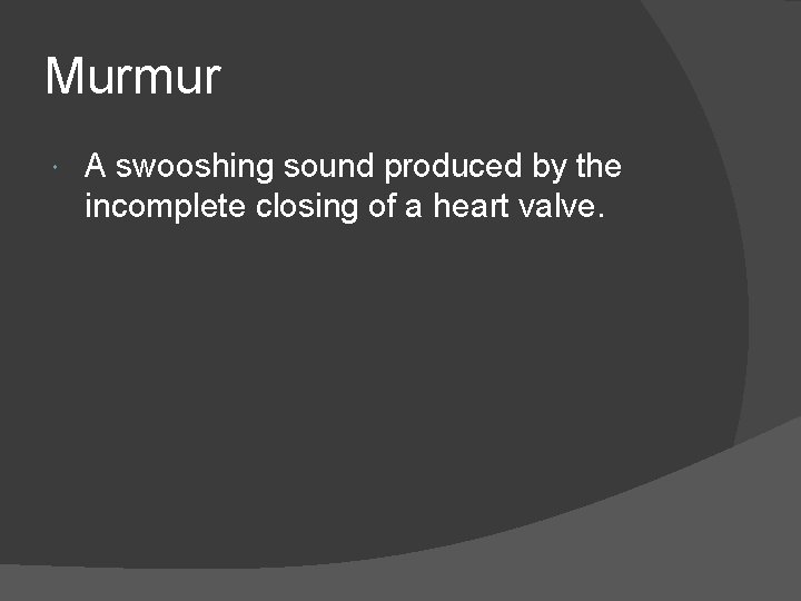 Murmur A swooshing sound produced by the incomplete closing of a heart valve.