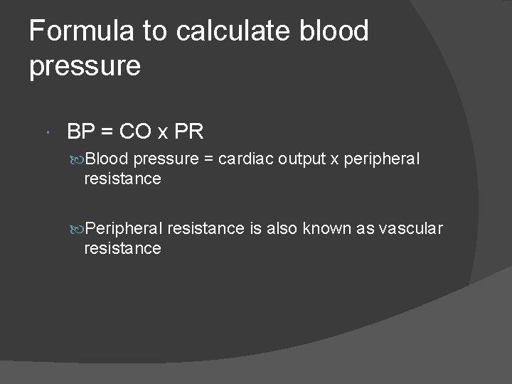 Formula to calculate blood pressure BP = CO x PR Blood pressure = cardiac