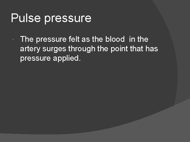 Pulse pressure The pressure felt as the blood in the artery surges through the