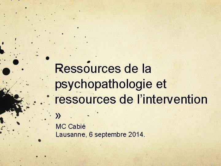 Ressources de la psychopathologie et ressources de l'intervention » MC Cabié Lausanne, 6 septembre