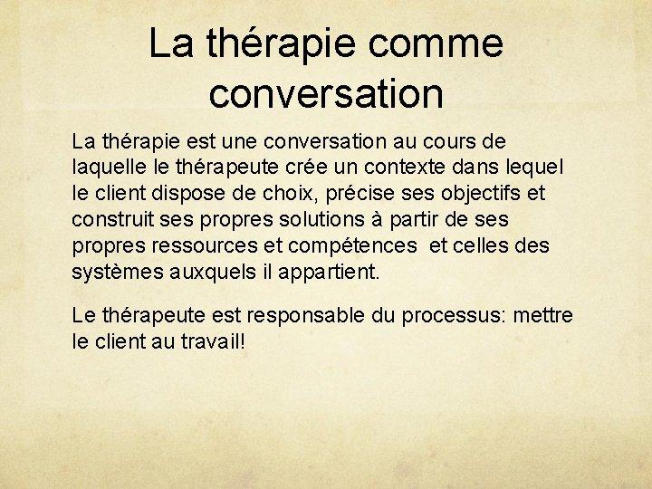 La thérapie comme conversation La thérapie est une conversation au cours de laquelle le