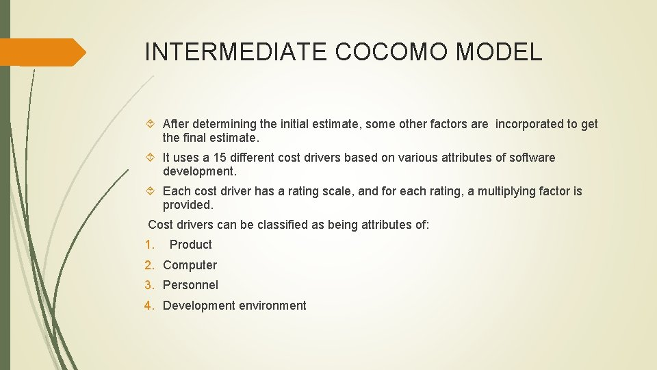 INTERMEDIATE COCOMO MODEL After determining the initial estimate, some other factors are incorporated to