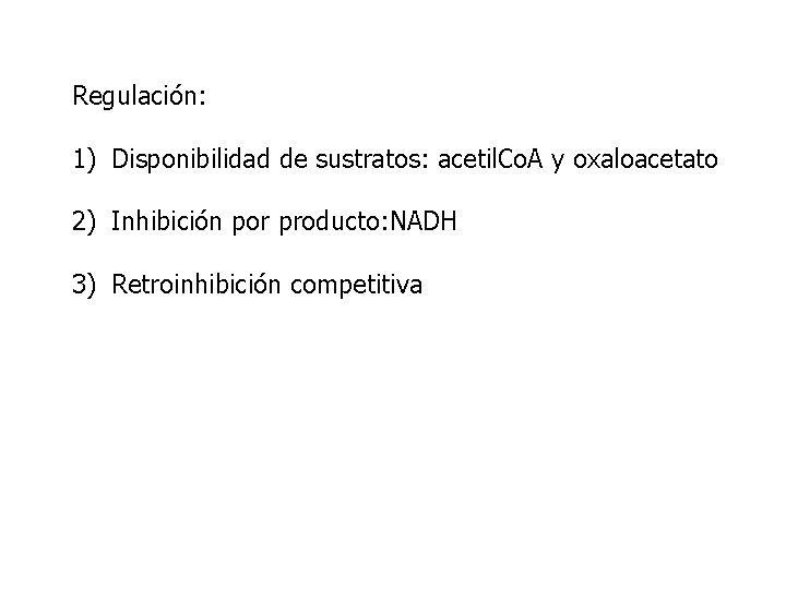 Regulación: 1) Disponibilidad de sustratos: acetil. Co. A y oxaloacetato 2) Inhibición por producto: