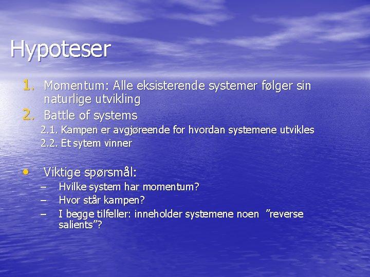 Hypoteser 1. Momentum: Alle eksisterende systemer følger sin 2. naturlige utvikling Battle of systems