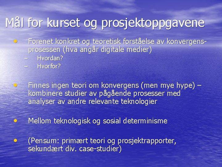 Mål for kurset og prosjektoppgavene • Forenet konkret og teoretisk forståelse av konvergensprosessen (hva