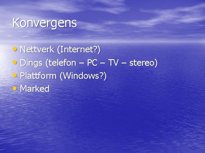 Konvergens • Nettverk (Internet? ) • Dings (telefon – PC – TV – stereo)
