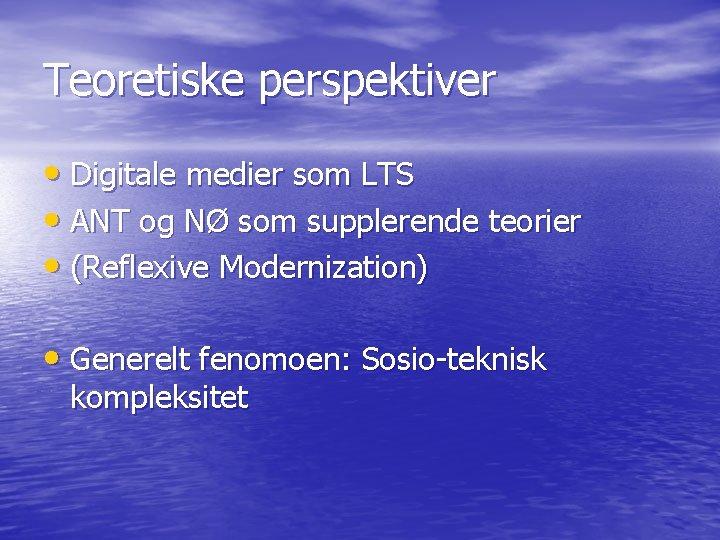 Teoretiske perspektiver • Digitale medier som LTS • ANT og NØ som supplerende teorier