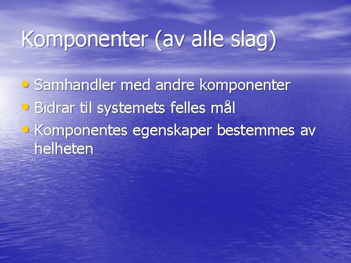 Komponenter (av alle slag) • Samhandler med andre komponenter • Bidrar til systemets felles