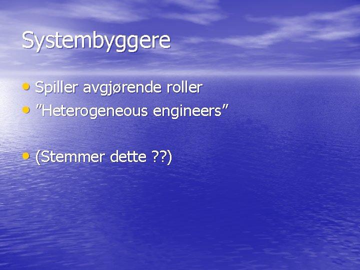"""Systembyggere • Spiller avgjørende roller • """"Heterogeneous engineers"""" • (Stemmer dette ? ? )"""