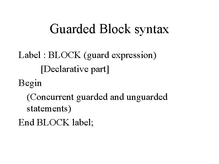 Guarded Block syntax Label : BLOCK (guard expression) [Declarative part] Begin (Concurrent guarded and