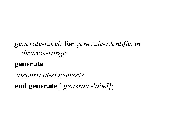 generate-label: for generale-identifierin discrete-range generate concurrent-statements end generate [ generate-label];