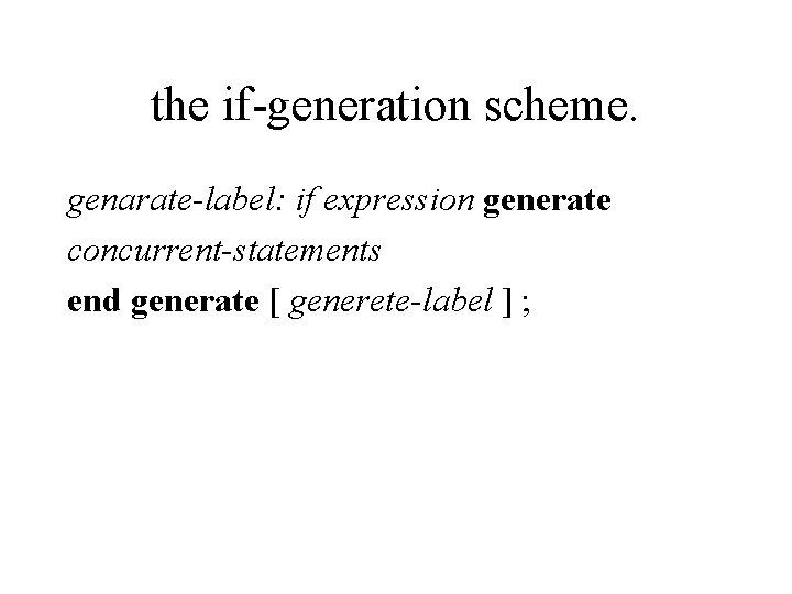 the if-generation scheme. genarate-label: if expression generate concurrent-statements end generate [ generete-label ] ;