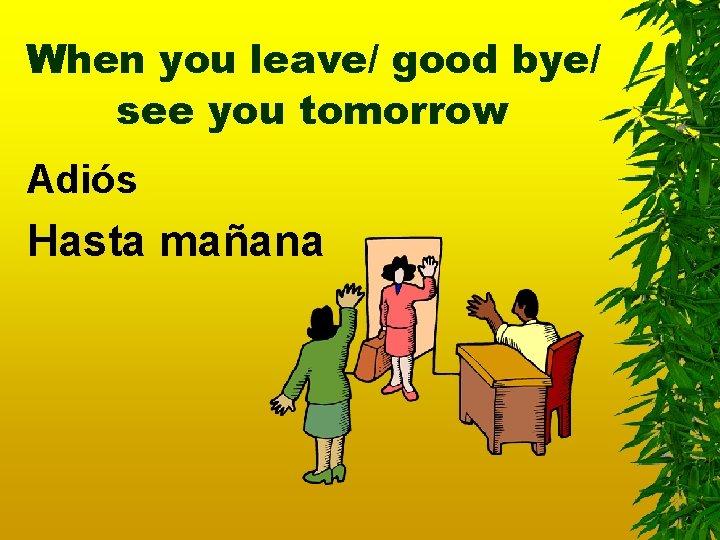 When you leave/ good bye/ see you tomorrow Adiós Hasta mañana