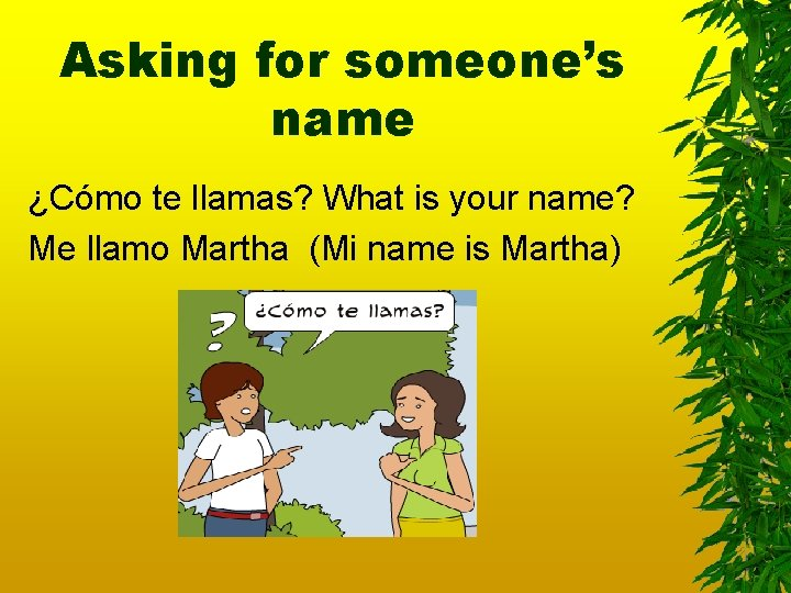 Asking for someone's name ¿Cómo te llamas? What is your name? Me llamo Martha