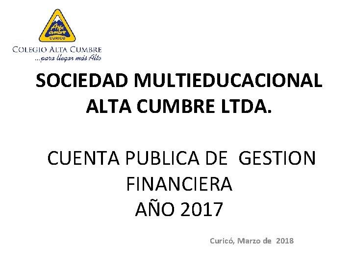 SOCIEDAD MULTIEDUCACIONAL ALTA CUMBRE LTDA. CUENTA PUBLICA DE GESTION FINANCIERA AÑO 2017 Curicó, Marzo