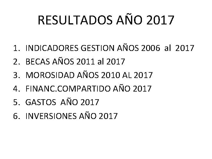 RESULTADOS AÑO 2017 1. 2. 3. 4. 5. 6. INDICADORES GESTION AÑOS 2006 al