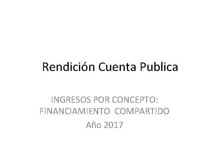 Rendición Cuenta Publica INGRESOS POR CONCEPTO: FINANCIAMIENTO COMPARTIDO Año 2017