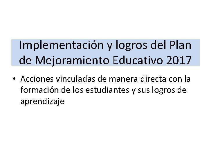 Implementación y logros del Plan de Mejoramiento Educativo 2017 • Acciones vinculadas de manera
