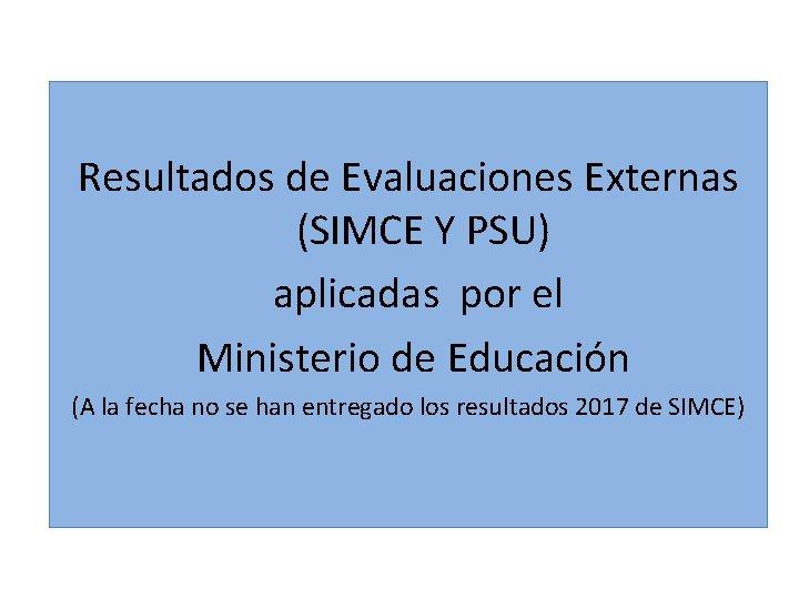Resultados de Evaluaciones Externas (SIMCE Y PSU) aplicadas por el Ministerio de Educación (A